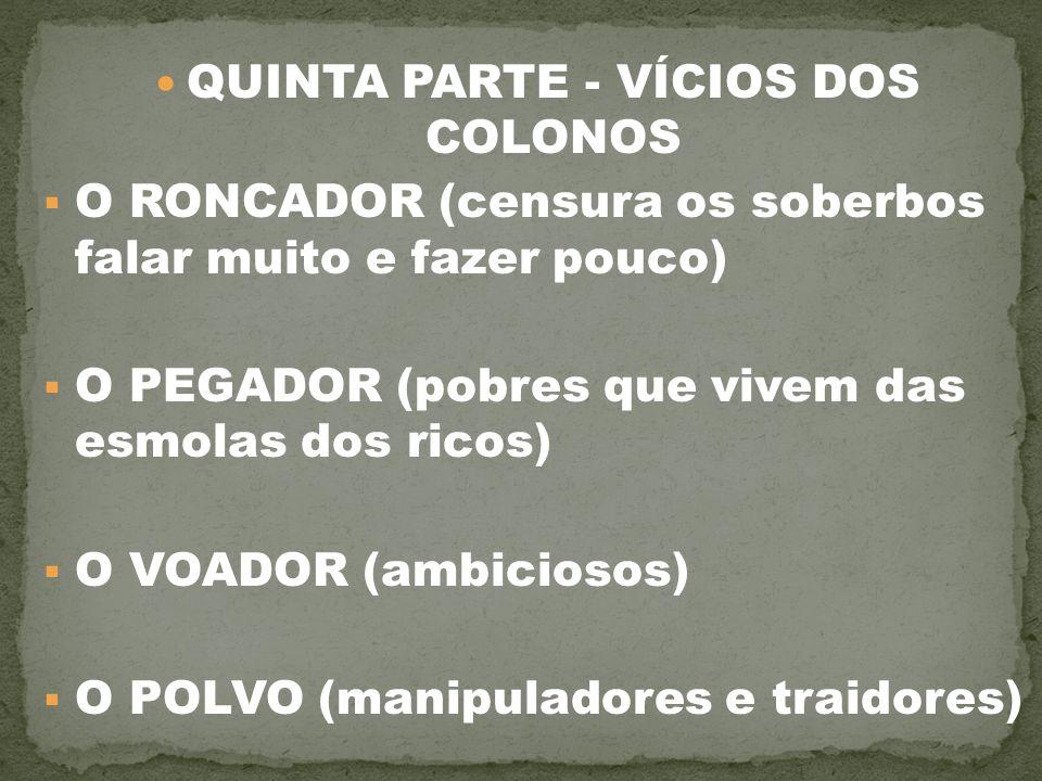 QUINTA PARTE - VÍCIOS DOS COLONOS  O RONCADOR (censura os soberbos falar muito e fazer pouco)  O PEGADOR (pobres que vivem das esmolas dos ricos) 