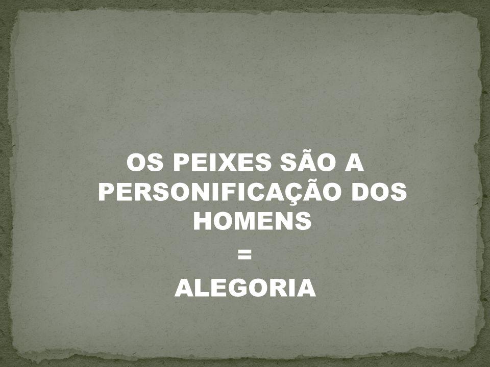 OS PEIXES SÃO A PERSONIFICAÇÃO DOS HOMENS = ALEGORIA