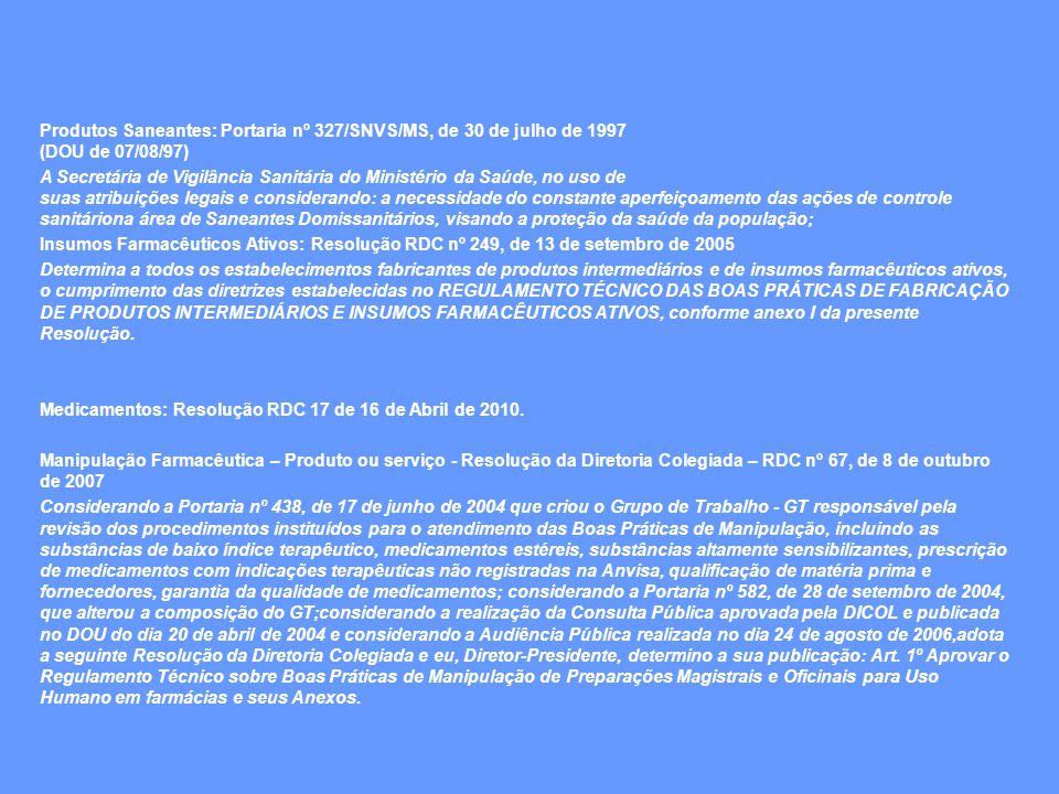 Produtos Saneantes: Portaria nº 327/SNVS/MS, de 30 de julho de 1997 (DOU de 07/08/97) A Secretária de Vigilância Sanitária do Ministério da Saúde, no uso de suas atribuições legais e considerando: a necessidade do constante aperfeiçoamento das ações de controle sanitáriona área de Saneantes Domissanitários, visando a proteção da saúde da população; Insumos Farmacêuticos Ativos: Resolução RDC nº 249, de 13 de setembro de 2005 Determina a todos os estabelecimentos fabricantes de produtos intermediários e de insumos farmacêuticos ativos, o cumprimento das diretrizes estabelecidas no REGULAMENTO TÉCNICO DAS BOAS PRÁTICAS DE FABRICAÇÃO DE PRODUTOS INTERMEDIÁRIOS E INSUMOS FARMACÊUTICOS ATIVOS, conforme anexo I da presente Resolução.