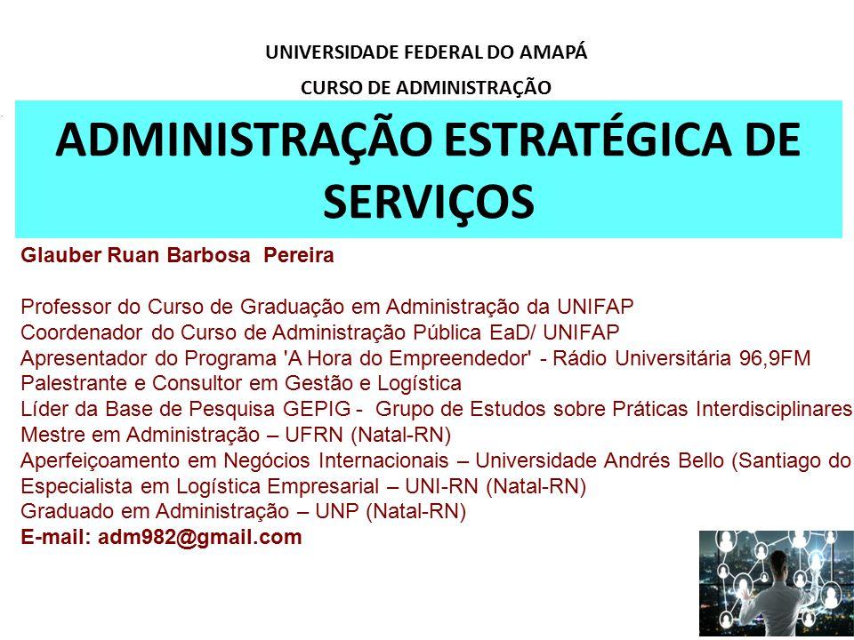 ADMINISTRAÇÃO ESTRATÉGICA DE SERVIÇOS UNIVERSIDADE FEDERAL DO AMAPÁ CURSO DE ADMINISTRAÇÃO Glauber Ruan Barbosa Pereira Professor do Curso de Graduaçã
