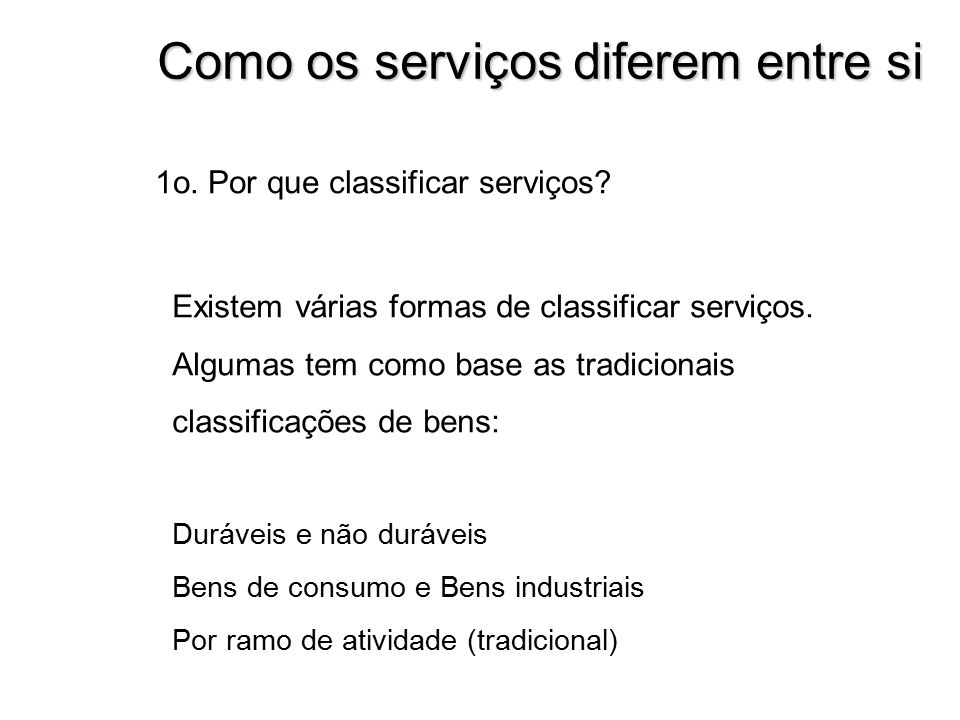 Como os serviços diferem entre si Existem várias formas de classificar serviços. Algumas tem como base as tradicionais classificações de bens: Durávei