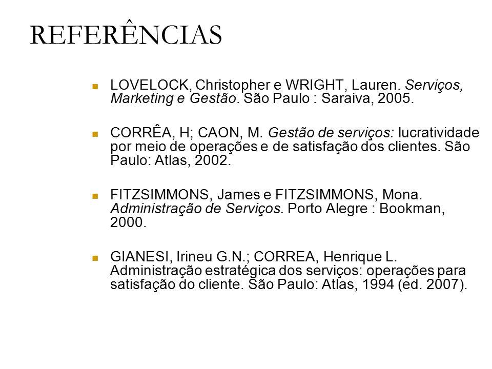 REFERÊNCIAS LOVELOCK, Christopher e WRIGHT, Lauren. Serviços, Marketing e Gestão. São Paulo : Saraiva, 2005. CORRÊA, H; CAON, M. Gestão de serviços: l