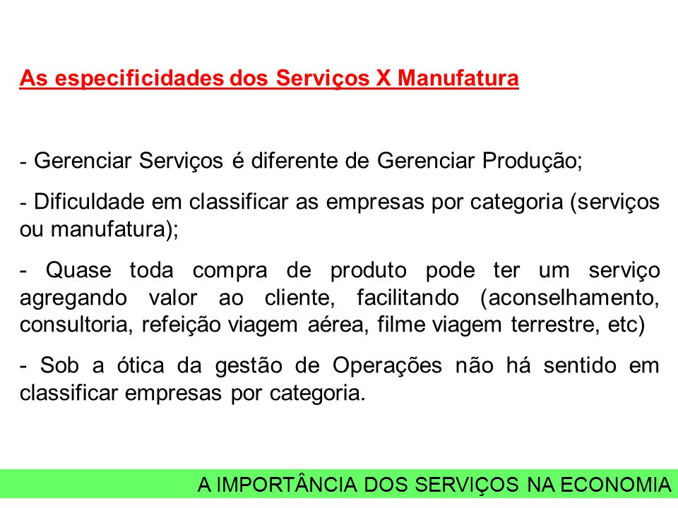 A IMPORTÂNCIA DOS SERVIÇOS NA ECONOMIA As especificidades dos Serviços X Manufatura - Gerenciar Serviços é diferente de Gerenciar Produção; - Dificuld