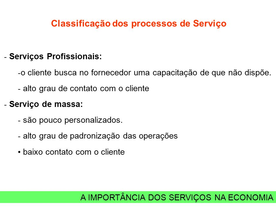 A IMPORTÂNCIA DOS SERVIÇOS NA ECONOMIA Classificação dos processos de Serviço - Serviços Profissionais: - o cliente busca no fornecedor uma capacitaçã