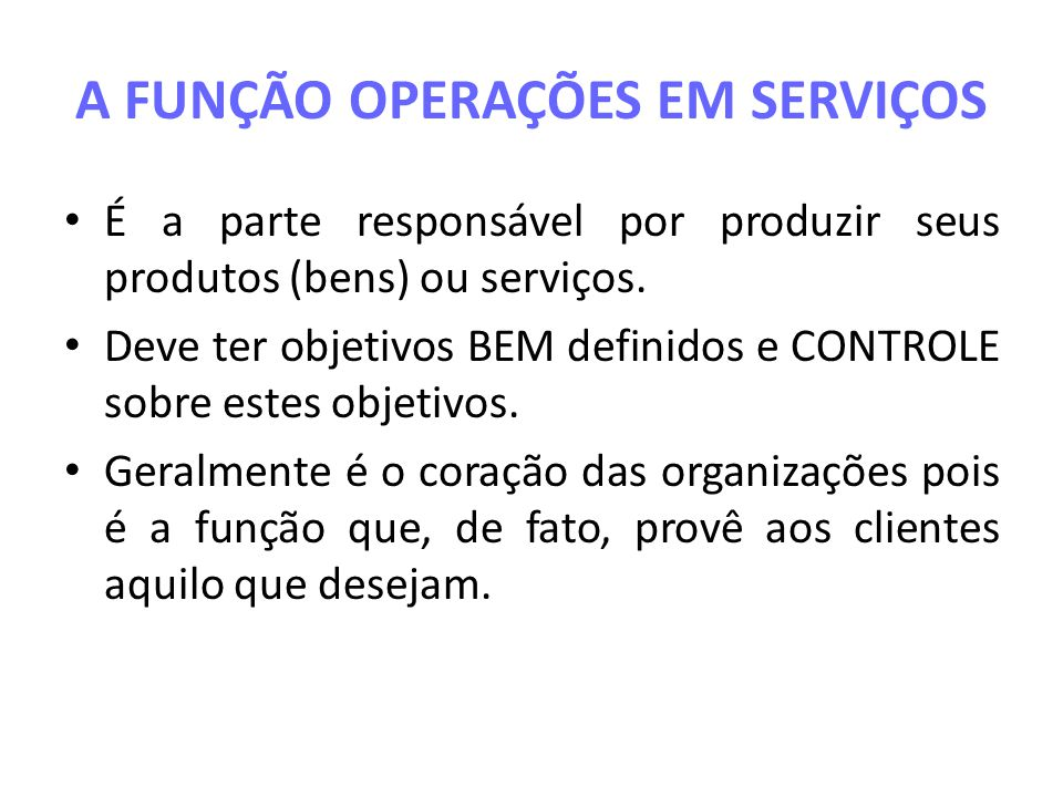 A FUNÇÃO OPERAÇÕES EM SERVIÇOS É a parte responsável por produzir seus produtos (bens) ou serviços. Deve ter objetivos BEM definidos e CONTROLE sobre