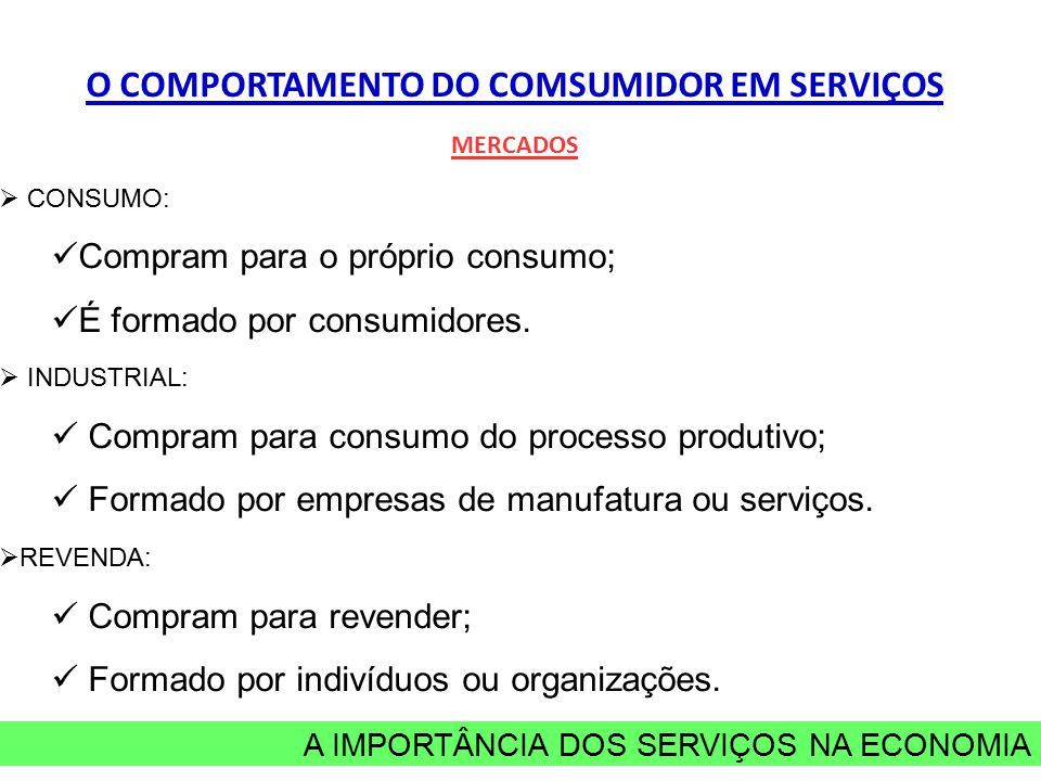 A IMPORTÂNCIA DOS SERVIÇOS NA ECONOMIA O COMPORTAMENTO DO COMSUMIDOR EM SERVIÇOS MERCADOS  CONSUMO: Compram para o próprio consumo; É formado por consumidores.