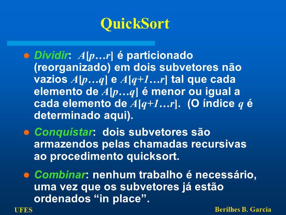UFES Berilhes B. Garcia QuickSort Dividir: A[p…r] é particionado (reorganizado) em dois subvetores não vazios A[p…q] e A[q+1…r] tal que cada elemento