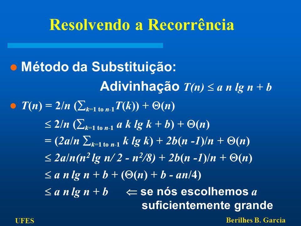 UFES Berilhes B. Garcia Resolvendo a Recorrência Método da Substituição: Adivinhação T(n)  a n lg n + b T(n) = 2/n (  k=1 to n-1 T(k)) +  (n)  2/n