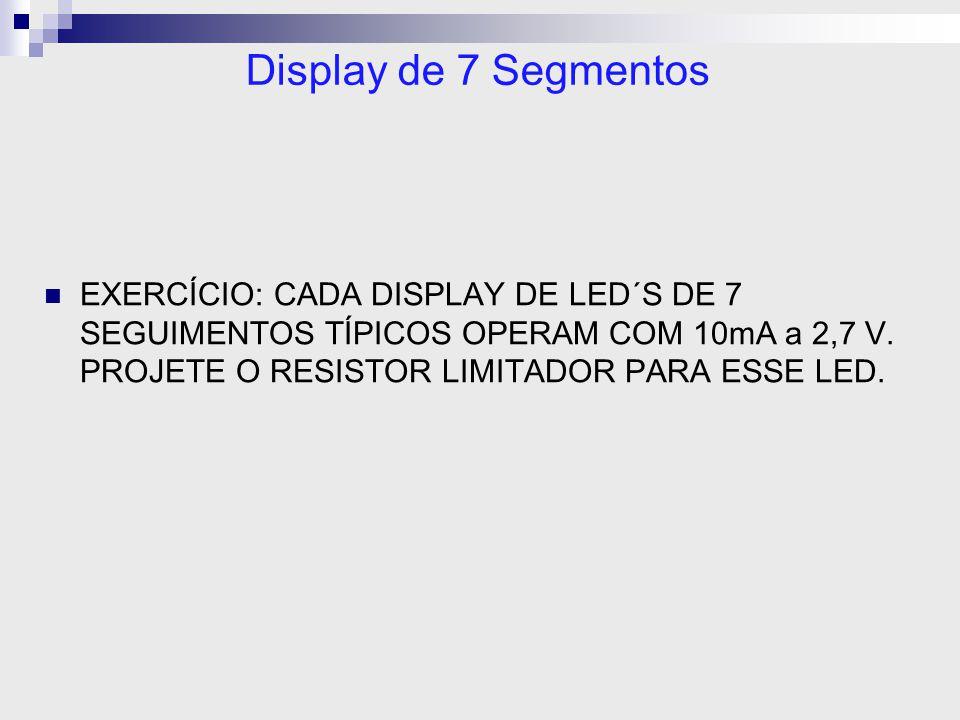 Display de 7 Segmentos EXERCÍCIO: CADA DISPLAY DE LED´S DE 7 SEGUIMENTOS TÍPICOS OPERAM COM 10mA a 2,7 V. PROJETE O RESISTOR LIMITADOR PARA ESSE LED.