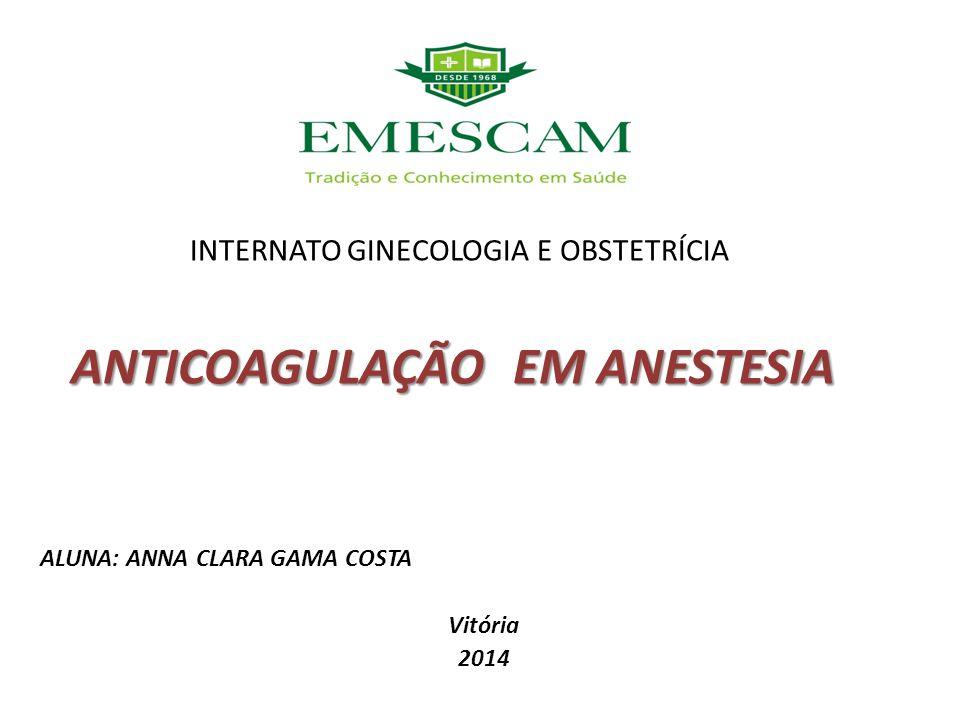 ANTICOAGULAÇÃO EM ANESTESIA INTERNATO GINECOLOGIA E OBSTETRÍCIA ANTICOAGULAÇÃO EM ANESTESIA ALUNA: ANNA CLARA GAMA COSTA Vitória 2014