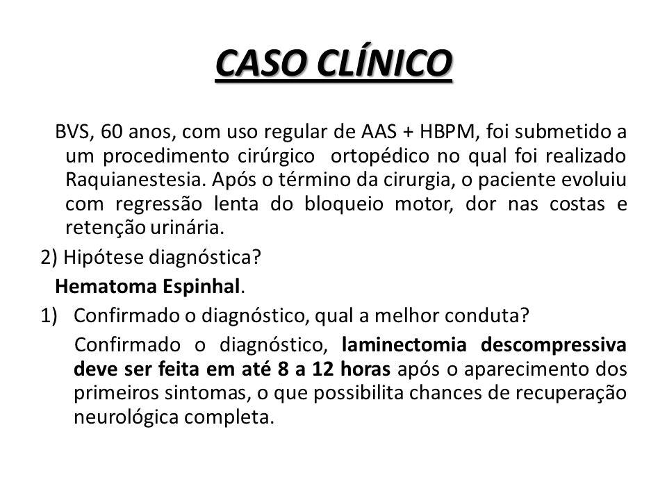CASO CLÍNICO BVS, 60 anos, com uso regular de AAS + HBPM, foi submetido a um procedimento cirúrgico ortopédico no qual foi realizado Raquianestesia. A