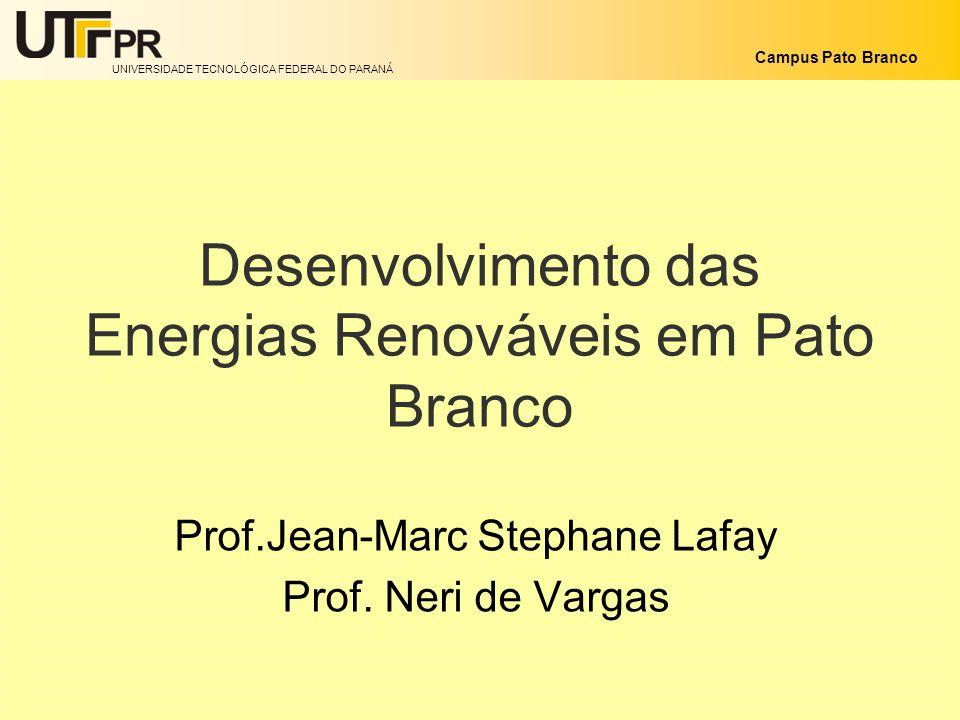 UNIVERSIDADE TECNOLÓGICA FEDERAL DO PARANÁ Campus Pato Branco Desenvolvimento das Energias Renováveis em Pato Branco Prof.Jean-Marc Stephane Lafay Pro