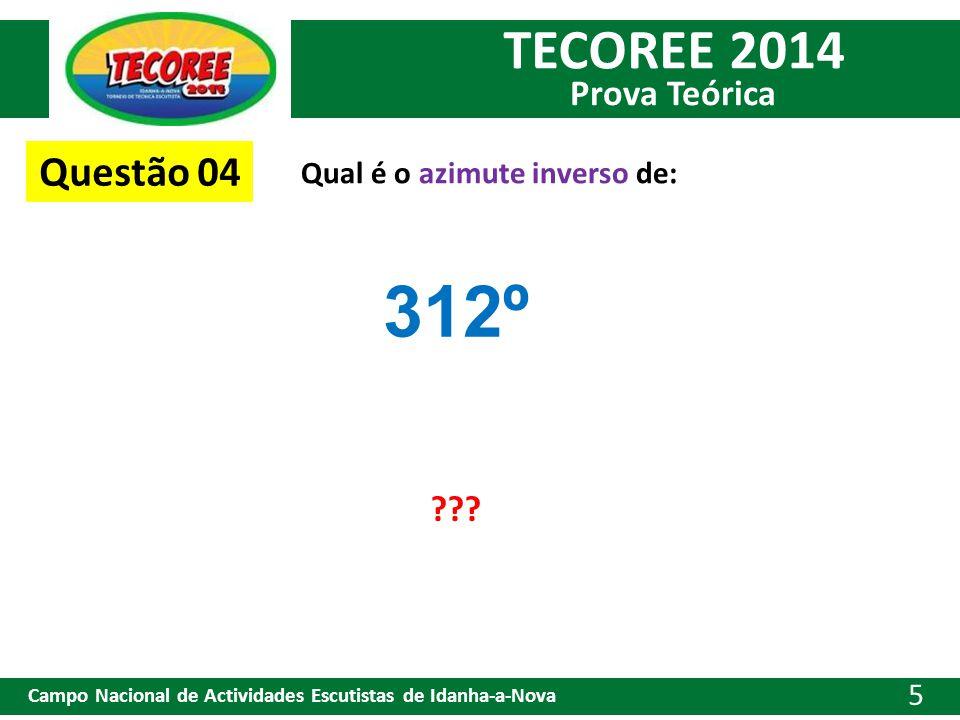 TECOREE 2014 Prova Teórica Campo Nacional de Actividades Escutistas de Idanha-a-Nova 5 Questão 04 Qual é o azimute inverso de: 312º ???