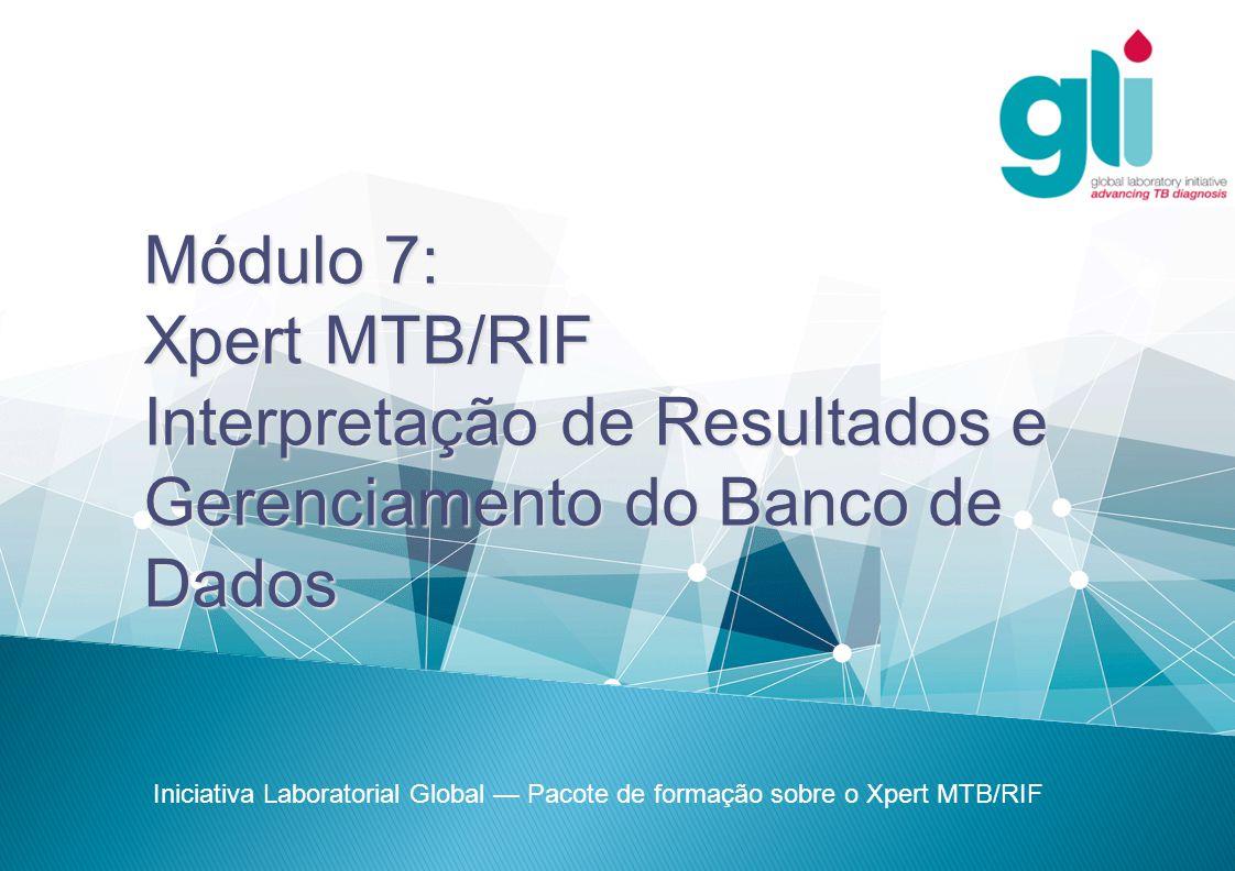 Iniciativa Laboratorial Global Pacote de formação sobre o Xpert MTB/RIF -2--2-  Visualizar os resultados do teste  Motivos para repetir um teste  Produção de relatórios