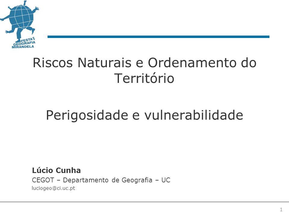 1 Riscos Naturais e Ordenamento do Território Perigosidade e vulnerabilidade Lúcio Cunha CEGOT – Departamento de Geografia – UC luciogeo@ci.uc.pt