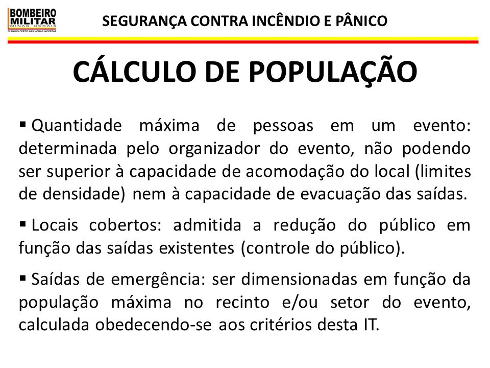 SEGURANÇA CONTRA INCÊNDIO E PÂNICO 38 CÁLCULO DE POPULAÇÃO  Quantidade máxima de pessoas em um evento: determinada pelo organizador do evento, não po