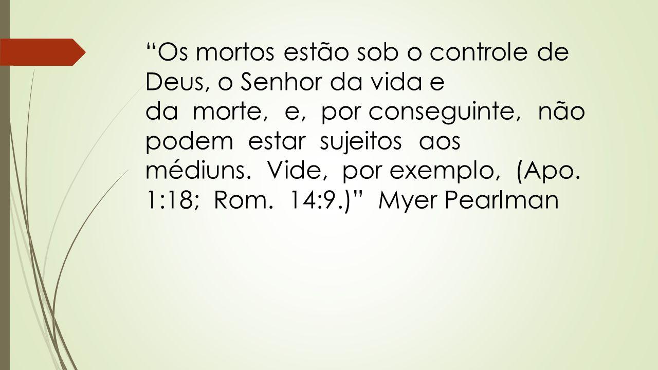 """""""Os mortos estão sob o controle de Deus, o Senhor da vida e da morte, e, por conseguinte, não podem estar sujeitos aos médiuns. Vide, por exemplo, (Ap"""