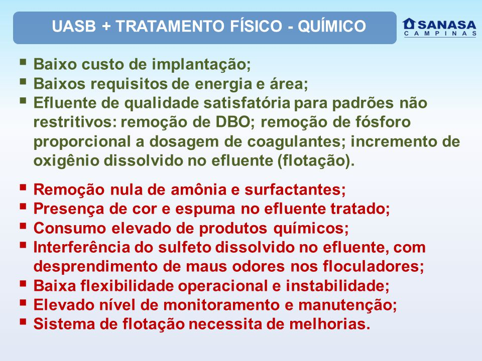 UASB + TRATAMENTO FÍSICO - QUÍMICO  Baixo custo de implantação;  Baixos requisitos de energia e área;  Efluente de qualidade satisfatória para padrões não restritivos: remoção de DBO; remoção de fósforo proporcional a dosagem de coagulantes; incremento de oxigênio dissolvido no efluente (flotação).
