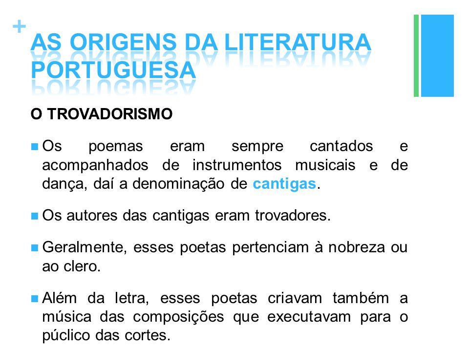 + O TROVADORISMO Os poemas eram sempre cantados e acompanhados de instrumentos musicais e de dança, daí a denominação de cantigas. Os autores das cant