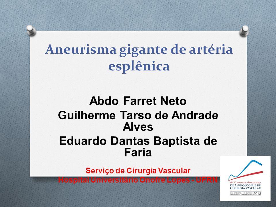 Aneurisma gigante de artéria esplênica Abdo Farret Neto Guilherme Tarso de Andrade Alves Eduardo Dantas Baptista de Faria Serviço de Cirurgia Vascular