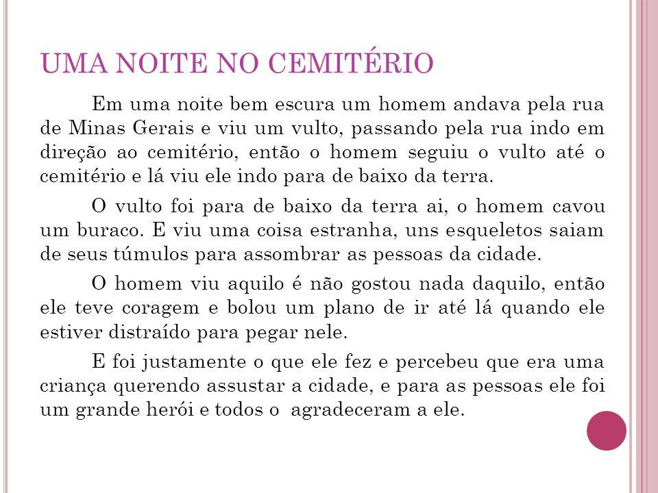 UMA NOITE NO CEMITÉRIO Em uma noite bem escura um homem andava pela rua de Minas Gerais e viu um vulto, passando pela rua indo em direção ao cemitério