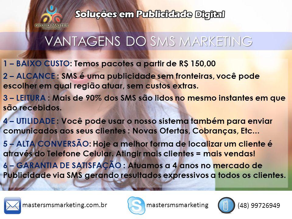 VANTAGENS DO SMS MARKETING 1 – BAIXO CUSTO: Temos pacotes a partir de R$ 150,00 2 – ALCANCE : SMS é uma publicidade sem fronteiras, você pode escolher