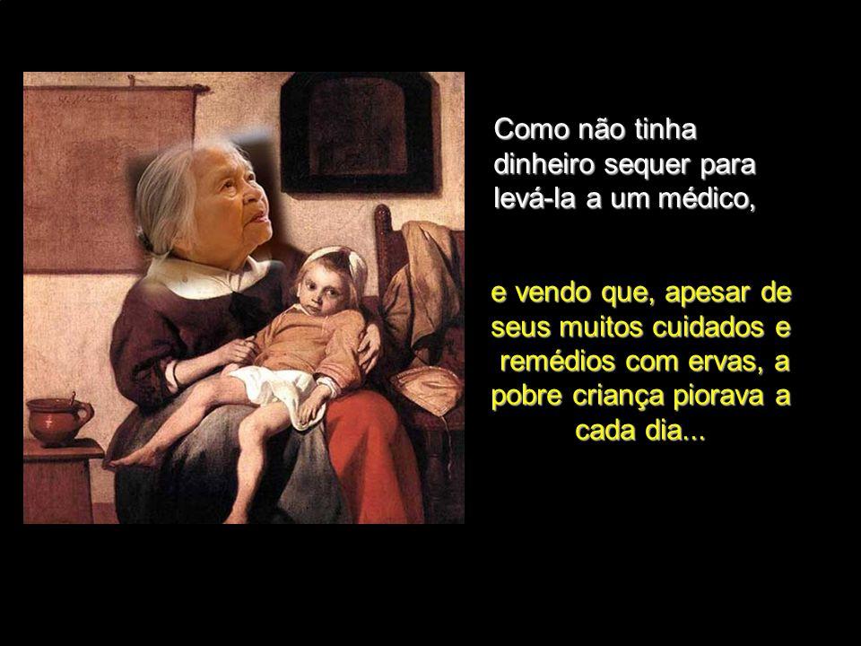 Uma pobre mulher morava numa humilde casinha com a sua neta muito doente. casinha com a sua neta muito doente.