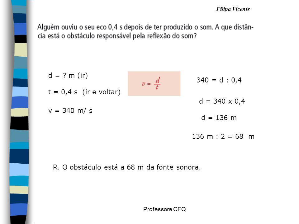 Filipa Vicente Professora CFQ d = ? m (ir) t = 0,4 s (ir e voltar) v = 340 m/ s 340 = d : 0,4 d = 340 x 0,4 136 m : 2 = 68 m d = 136 m R. O obstáculo