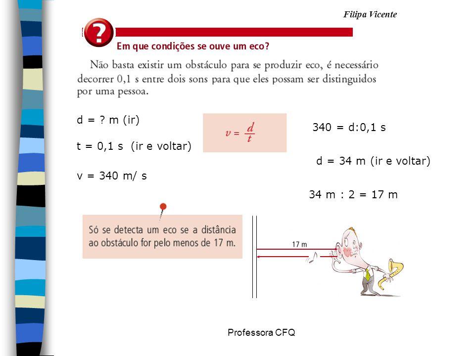 Filipa Vicente Professora CFQ d = ? m (ir) t = 0,1 s (ir e voltar) v = 340 m/ s 340 = d:0,1 s d = 34 m (ir e voltar) 34 m : 2 = 17 m
