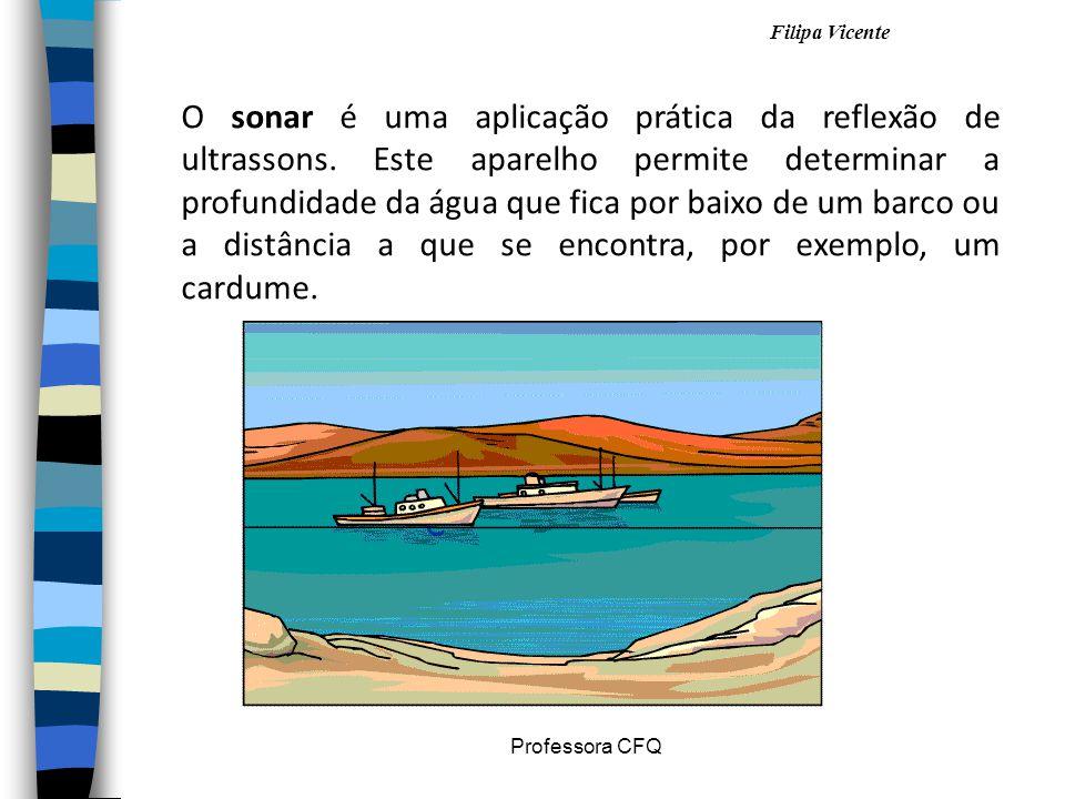 Filipa Vicente Professora CFQ O sonar é uma aplicação prática da reflexão de ultrassons. Este aparelho permite determinar a profundidade da água que f