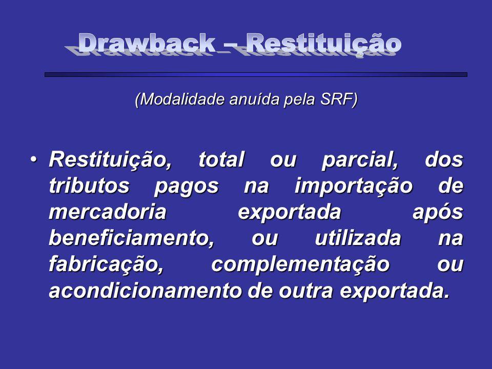 (Modalidade anuída pela SRF) Restituição, total ou parcial, dos tributos pagos na importação de mercadoria exportada após beneficiamento, ou utilizada