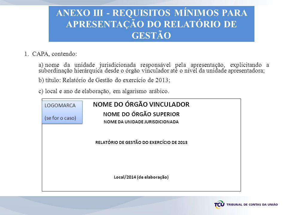 Formato da Folha de Rosto NOME DO ÓRGÃO VINCULADOR NOME DO ÓRGÃO SUPERIOR NOME DA UNIDADE JURISDICIONADA PRESTAÇÃO DE CONTAS ORDINÁRIA ANUAL RELATÓRIO DE GESTÃO DO EXERCÍCIO DE 2013 Relatório de Gestão do exercício de 2013 apresentado à sociedade e aos órgãos de controle interno e externo como prestação de contas ordinária anual a que esta Unidade está obrigada nos termos do art.
