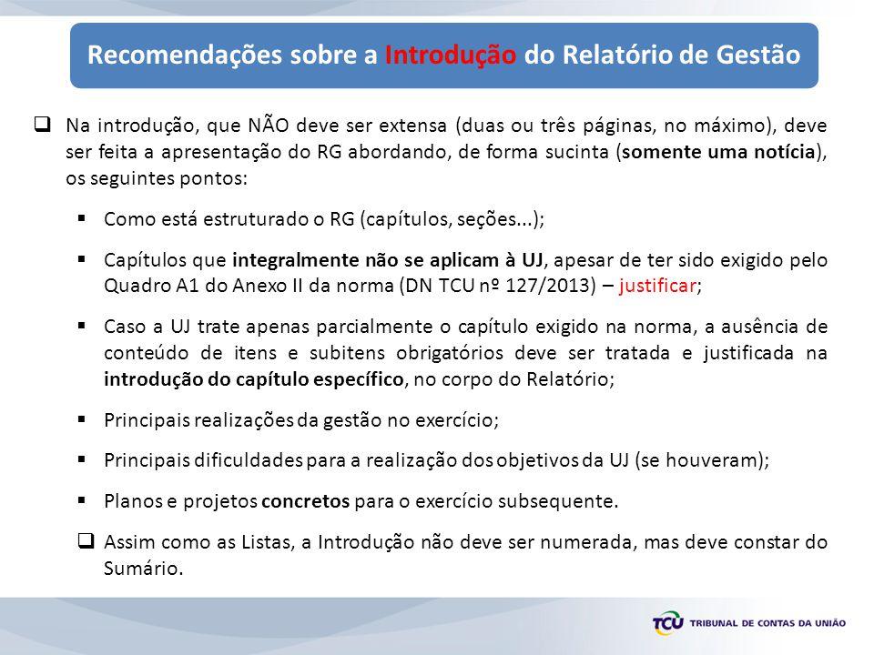 Recomendações sobre a Introdução do Relatório de Gestão  Na introdução, que NÃO deve ser extensa (duas ou três páginas, no máximo), deve ser feita a apresentação do RG abordando, de forma sucinta (somente uma notícia), os seguintes pontos:  Como está estruturado o RG (capítulos, seções...);  Capítulos que integralmente não se aplicam à UJ, apesar de ter sido exigido pelo Quadro A1 do Anexo II da norma (DN TCU nº 127/2013) – justificar;  Caso a UJ trate apenas parcialmente o capítulo exigido na norma, a ausência de conteúdo de itens e subitens obrigatórios deve ser tratada e justificada na introdução do capítulo específico, no corpo do Relatório;  Principais realizações da gestão no exercício;  Principais dificuldades para a realização dos objetivos da UJ (se houveram);  Planos e projetos concretos para o exercício subsequente.