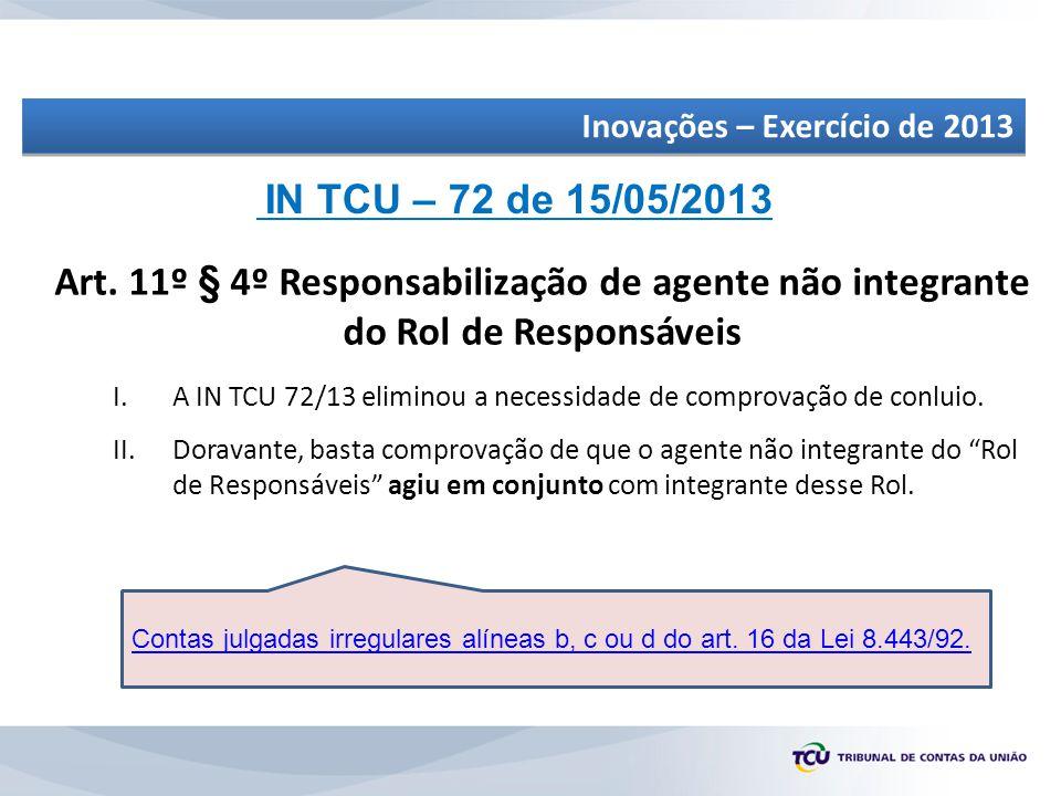 Art. 11º § 4º Responsabilização de agente não integrante do Rol de Responsáveis IN TCU – 72 de 15/05/2013 I.A IN TCU 72/13 eliminou a necessidade de c