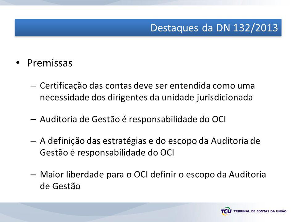 Destaques da DN 132/2013 Premissas – Certificação das contas deve ser entendida como uma necessidade dos dirigentes da unidade jurisdicionada – Auditoria de Gestão é responsabilidade do OCI – A definição das estratégias e do escopo da Auditoria de Gestão é responsabilidade do OCI – Maior liberdade para o OCI definir o escopo da Auditoria de Gestão