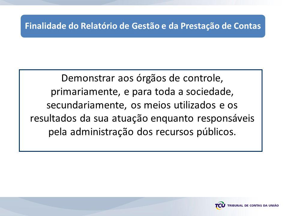 Finalidade do Relatório de Gestão e da Prestação de Contas Demonstrar aos órgãos de controle, primariamente, e para toda a sociedade, secundariamente, os meios utilizados e os resultados da sua atuação enquanto responsáveis pela administração dos recursos públicos.