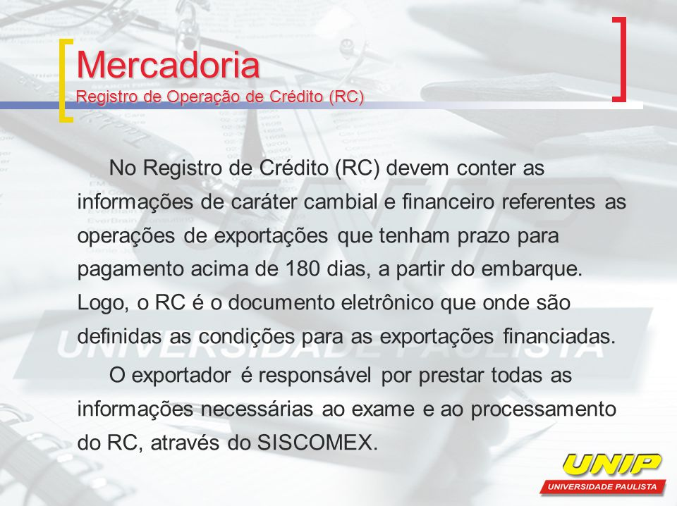 Mercadoria Registro de Operação de Crédito (RC) No Registro de Crédito (RC) devem conter as informações de caráter cambial e financeiro referentes as operações de exportações que tenham prazo para pagamento acima de 180 dias, a partir do embarque.