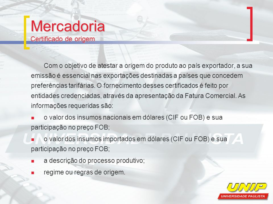 Mercadoria Certificado de origem Com o objetivo de atestar a origem do produto ao país exportador, a sua emissão é essencial nas exportações destinada