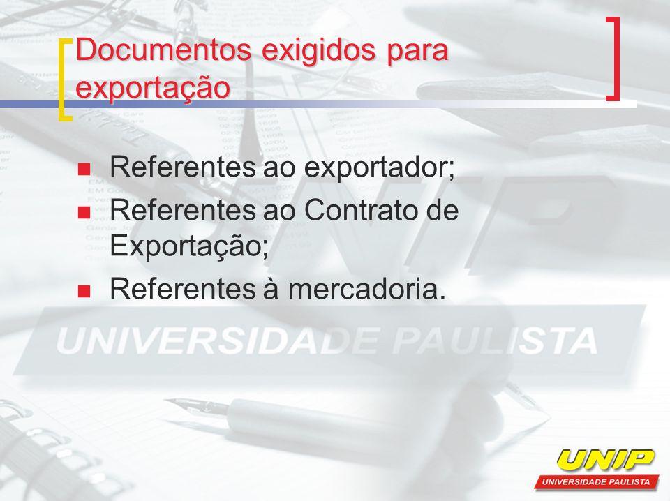 Documentos exigidos para exportação Referentes ao exportador; Referentes ao Contrato de Exportação; Referentes à mercadoria.