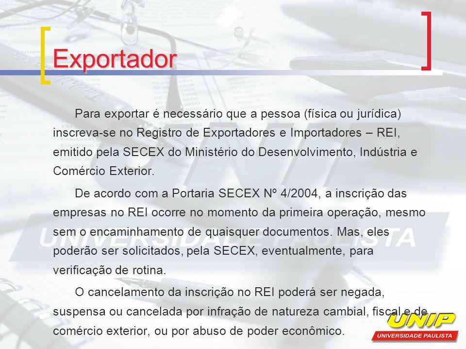 Exportador Para exportar é necessário que a pessoa (física ou jurídica) inscreva-se no Registro de Exportadores e Importadores – REI, emitido pela SECEX do Ministério do Desenvolvimento, Indústria e Comércio Exterior.