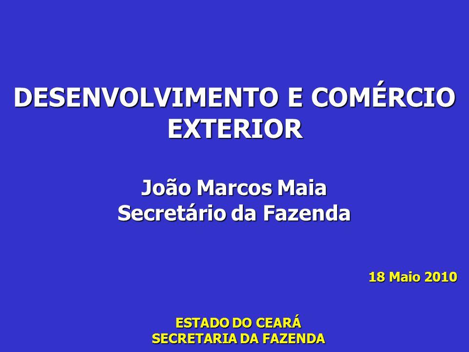 ESTADO DO CEARÁ SECRETARIA DA FAZENDA DESENVOLVIMENTO E COMÉRCIO EXTERIOR João Marcos Maia Secretário da Fazenda 18 Maio 2010