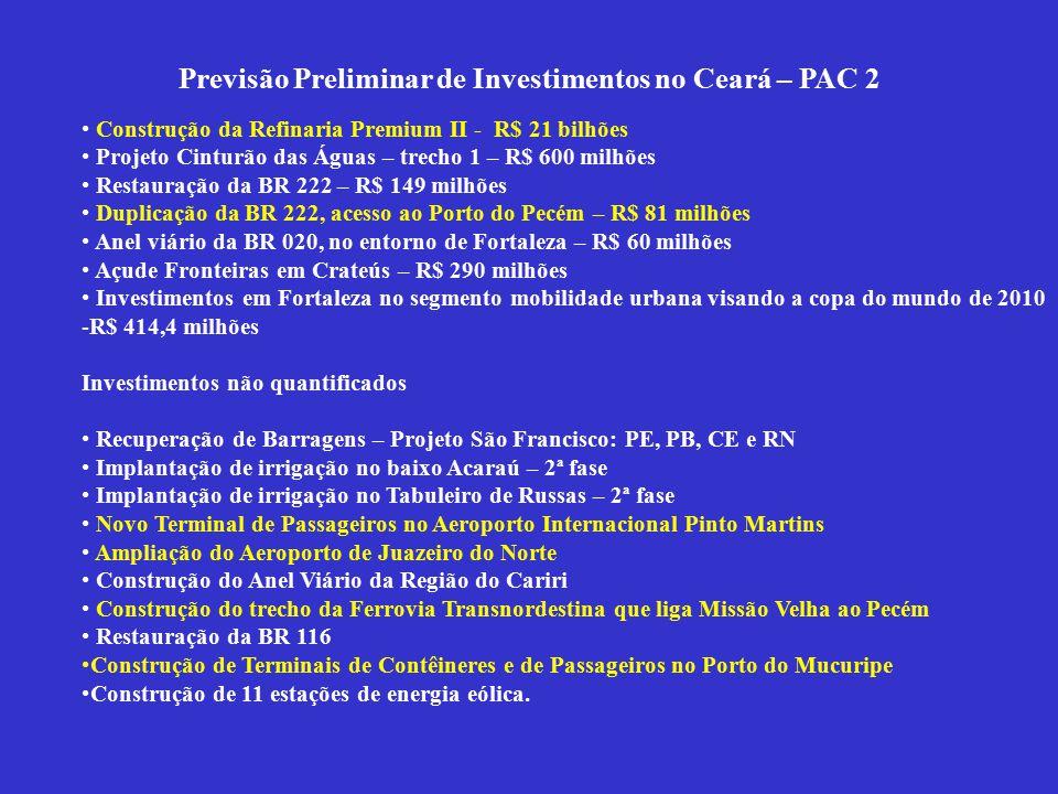 Previsão Preliminar de Investimentos no Ceará – PAC 2 Construção da Refinaria Premium II - R$ 21 bilhões Projeto Cinturão das Águas – trecho 1 – R$ 600 milhões Restauração da BR 222 – R$ 149 milhões Duplicação da BR 222, acesso ao Porto do Pecém – R$ 81 milhões Anel viário da BR 020, no entorno de Fortaleza – R$ 60 milhões Açude Fronteiras em Crateús – R$ 290 milhões Investimentos em Fortaleza no segmento mobilidade urbana visando a copa do mundo de 2010 -R$ 414,4 milhões Investimentos não quantificados Recuperação de Barragens – Projeto São Francisco: PE, PB, CE e RN Implantação de irrigação no baixo Acaraú – 2ª fase Implantação de irrigação no Tabuleiro de Russas – 2ª fase Novo Terminal de Passageiros no Aeroporto Internacional Pinto Martins Ampliação do Aeroporto de Juazeiro do Norte Construção do Anel Viário da Região do Cariri Construção do trecho da Ferrovia Transnordestina que liga Missão Velha ao Pecém Restauração da BR 116 Construção de Terminais de Contêineres e de Passageiros no Porto do Mucuripe Construção de 11 estações de energia eólica.