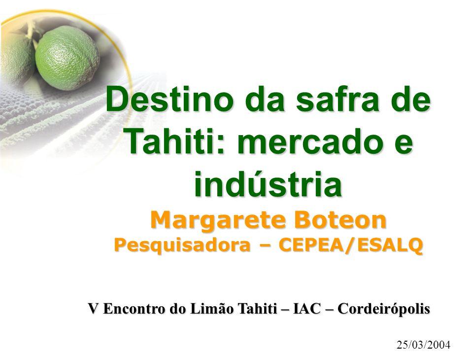 Destino da safra de Tahiti: mercado e indústria Margarete Boteon Pesquisadora – CEPEA/ESALQ 25/03/2004 V Encontro do Limão Tahiti – IAC – Cordeirópoli