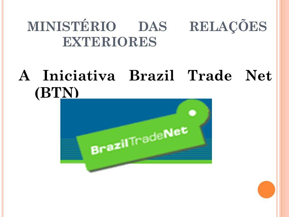 MINISTÉRIO DAS RELAÇÕES EXTERIORES A Iniciativa Brazil Trade Net (BTN)
