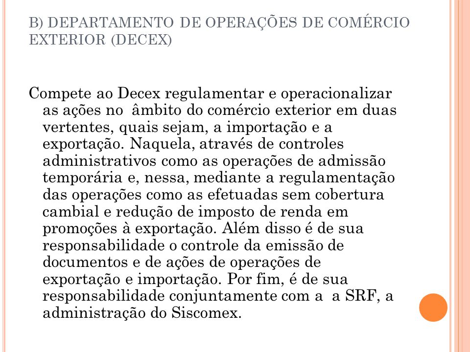 B) DEPARTAMENTO DE OPERAÇÕES DE COMÉRCIO EXTERIOR (DECEX) Compete ao Decex regulamentar e operacionalizar as ações no âmbito do comércio exterior em duas vertentes, quais sejam, a importação e a exportação.