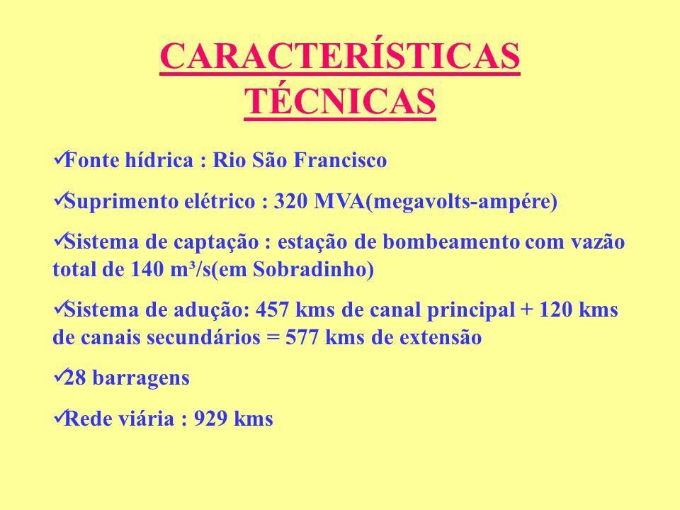 CARACTERÍSTICAS TÉCNICAS Fonte hídrica : Rio São Francisco Suprimento elétrico : 320 MVA(megavolts-ampére) Sistema de captação : estação de bombeamento com vazão total de 140 m³/s(em Sobradinho) Sistema de adução: 457 kms de canal principal + 120 kms de canais secundários = 577 kms de extensão 28 barragens Rede viária : 929 kms