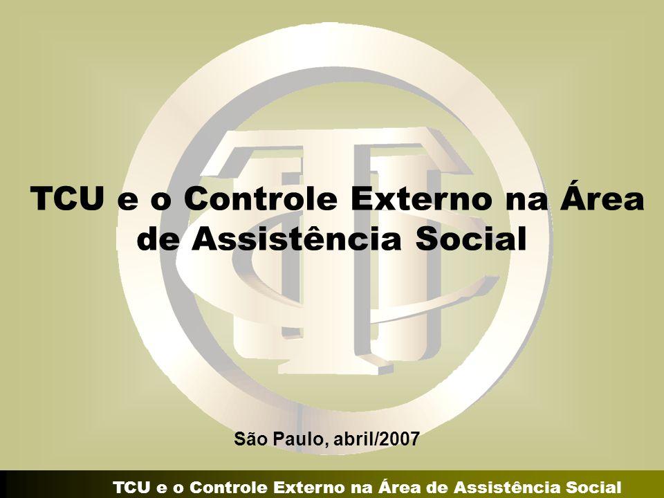 TCU e o Controle Externo na Área de Assistência Social São Paulo, abril/2007 TCU e o Controle Externo na Área de Assistência Social