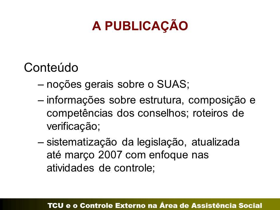 TCU e o Controle Externo na Área de Assistência Social A PUBLICAÇÃO Conteúdo –noções gerais sobre o SUAS; –informações sobre estrutura, composição e c