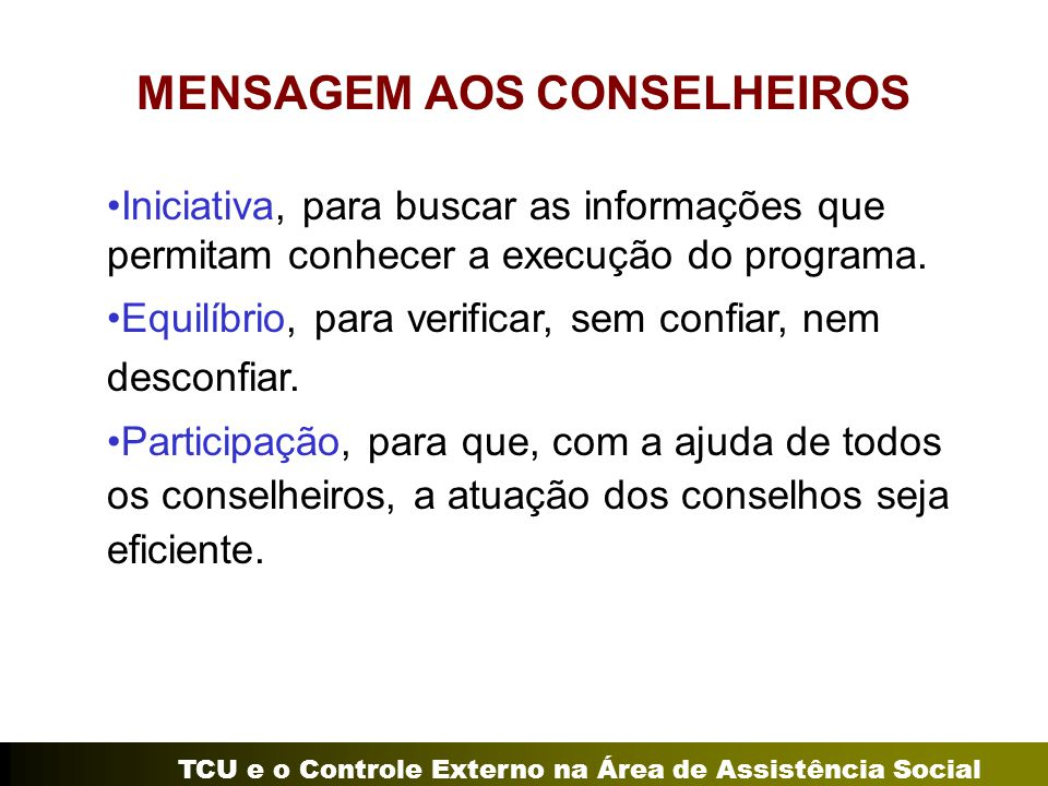 TCU e o Controle Externo na Área de Assistência Social MENSAGEM AOS CONSELHEIROS Iniciativa, para buscar as informações que permitam conhecer a execuç