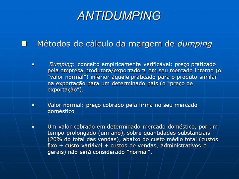 ANTIDUMPING Métodos de cálculo da margem de dumping Métodos de cálculo da margem de dumping Dumping: conceito empiricamente verificável: preço praticado pela empresa produtora/exportadora em seu mercado interno (o valor normal ) inferior àquele praticado para o produto similar na exportação para um determinado país (o preço de exportação ).